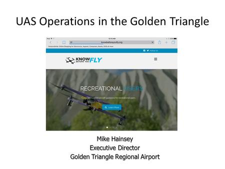 UAS Operations in the Golden Triangle Mike Hainsey Executive Director Golden Triangle Regional Airport.