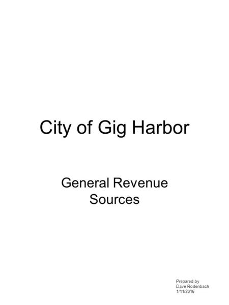 City of Gig Harbor General Revenue Sources Prepared by Dave Rodenbach 1/11/2016.