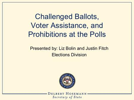 Challenged Ballots, Voter Assistance, and Prohibitions at the Polls Presented by: Liz Bolin and Justin Fitch Elections Division.