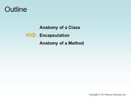 Outline Anatomy of a Class Encapsulation Anatomy of a Method Copyright © 2014 Pearson Education, Inc.