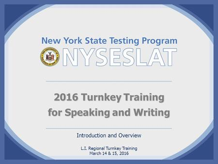 2016 Turnkey Training for Speaking and Writing Introduction and Overview L.I. Regional Turnkey Training March 14 & 15, 2016.