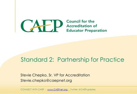 CONNECT WITH CAEP |  | Standard 2: Partnership for Practice Stevie Chepko, Sr. VP for Accreditation.