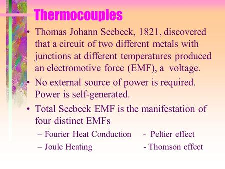 Thermocouples Thomas Johann Seebeck, 1821, discovered that a circuit of two different metals with junctions at different temperatures produced an electromotive.