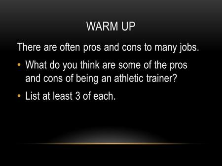 WARM UP There are often pros and cons to many jobs. What do you think are some of the pros and cons of being an athletic trainer? List at least 3 of each.