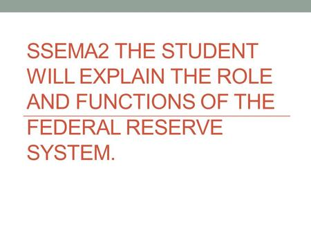 SSEMA2 THE STUDENT WILL EXPLAIN THE ROLE AND FUNCTIONS OF THE FEDERAL RESERVE SYSTEM.