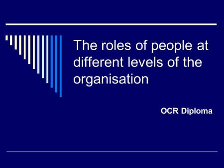 The roles of people at different levels of the organisation OCR Diploma.