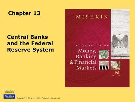Copyright © 2010 Pearson Addison-Wesley. All rights reserved. Chapter 13 Central Banks and the Federal Reserve System.