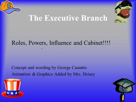 The Executive Branch Roles, Powers, Influence and Cabinet!!!! Concept and wording by George Cassutto Animation & Graphics Added by Mrs. Heisey.