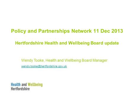 Policy and Partnerships Network 11 Dec 2013 Hertfordshire Health and Wellbeing Board update Wendy Tooke, Health and Wellbeing Board Manager