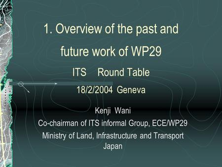 1. Overview of the past and future work of WP29 ITS Round Table 18/2/2004 Geneva Kenji Wani Co-chairman of ITS informal Group, ECE/WP29 Ministry of Land,