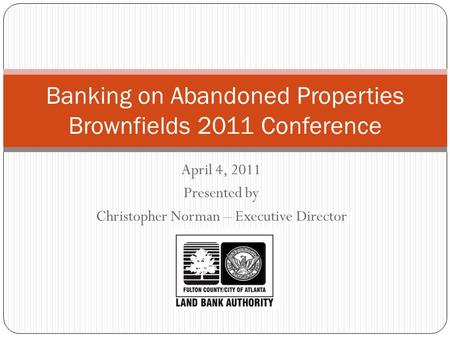 April 4, 2011 Presented by Christopher Norman – Executive Director Banking on Abandoned Properties Brownfields 2011 Conference.