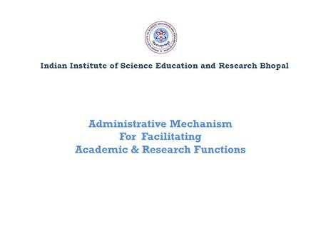 Indian Institute of Science Education and Research Bhopal Administrative Mechanism For Facilitating Academic & Research Functions.