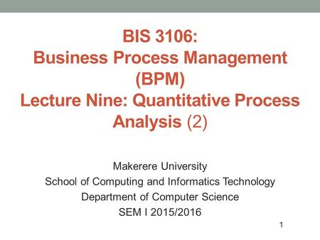 1 BIS 3106: Business Process Management (BPM) Lecture Nine: Quantitative Process Analysis (2) Makerere University School of Computing and Informatics Technology.