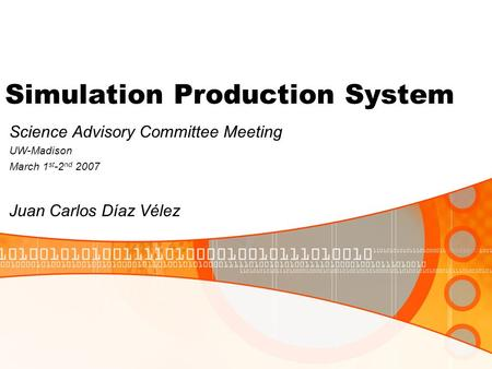Simulation Production System Science Advisory Committee Meeting UW-Madison March 1 st -2 nd 2007 Juan Carlos Díaz Vélez.