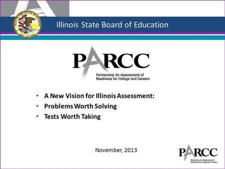 Illinois State Board of Education A New Vision for Illinois Assessment: Problems Worth Solving Tests Worth Taking November, 2013.