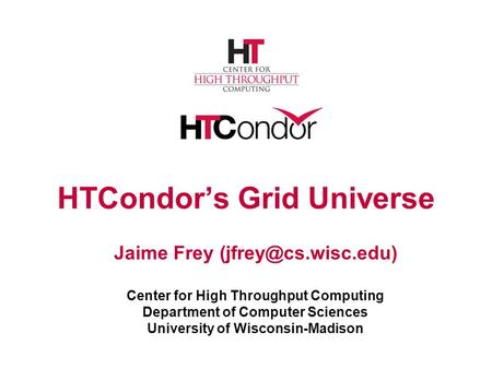 HTCondor's Grid Universe Jaime Frey Center for High Throughput Computing Department of Computer Sciences University of Wisconsin-Madison.