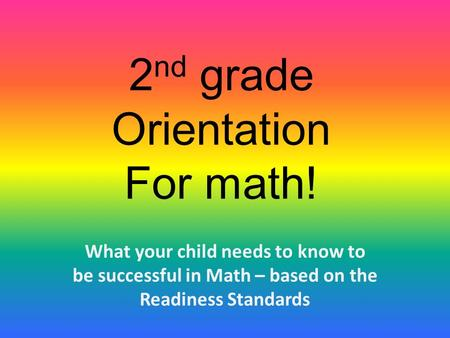 2 nd grade Orientation For math! What your child needs to know to be successful in Math – based on the Readiness Standards.