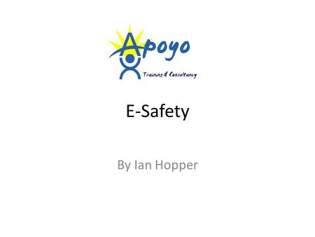 E-Safety By Ian Hopper. Session Aims Apoyo Training & Consultancy -Develop a shared understanding of E-safety -Understand good practice in this area -Understand.