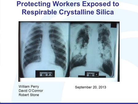Protecting Workers Exposed to Respirable Crystalline Silica William Perry David O'Connor Robert Stone September 20, 2013.