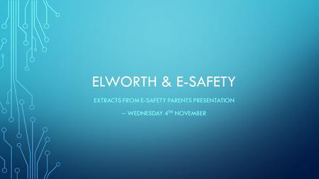 ELWORTH & E-SAFETY EXTRACTS FROM E-SAFETY PARENTS PRESENTATION – WEDNESDAY 4 TH NOVEMBER.