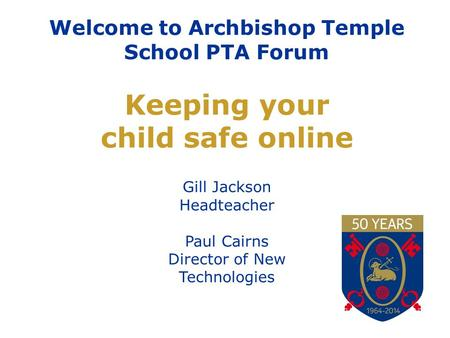 Welcome to Archbishop Temple School PTA Forum Keeping your child safe online Gill Jackson Headteacher Paul Cairns Director of New Technologies.
