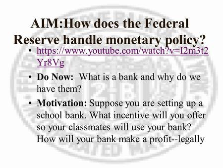 AIM:How does the Federal Reserve handle monetary policy? https://www.youtube.com/watch?v=I2m3t2 Yr8Vghttps://www.youtube.com/watch?v=I2m3t2 Yr8Vg Do Now:
