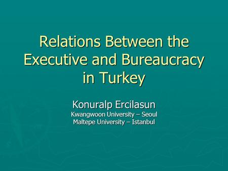Relations Between the Executive and Bureaucracy in Turkey Konuralp Ercilasun Kwangwoon University – Seoul Maltepe University – Istanbul.