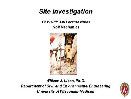 Site Investigation William J. Likos, Ph.D. Department of Civil and Environmental Engineering University of Wisconsin-Madison GLE/CEE 330 Lecture Notes.