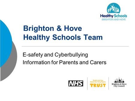 Brighton & Hove Healthy Schools Team E-safety and Cyberbullying Information for Parents and Carers.