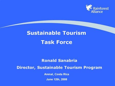 Sustainable Tourism Task Force Ronald Sanabria Director, Sustainable Tourism Program Arenal, Costa Rica June 12th, 2008.