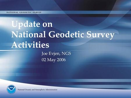 Update on National Geodetic Survey Activities Joe Evjen, NGS 02 May 2006.