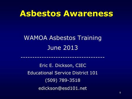 1 Asbestos Awareness WAMOA Asbestos Training June 2013 ------------------------------------ Eric E. Dickson, CIEC Educational Service District 101 (509)