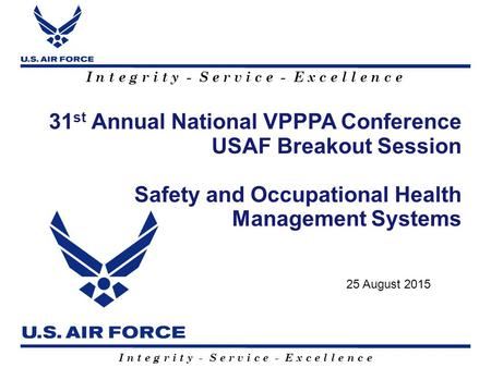 I n t e g r i t y - S e r v i c e - E x c e l l e n c e 31 st Annual National VPPPA Conference USAF Breakout Session Safety and Occupational Health Management.