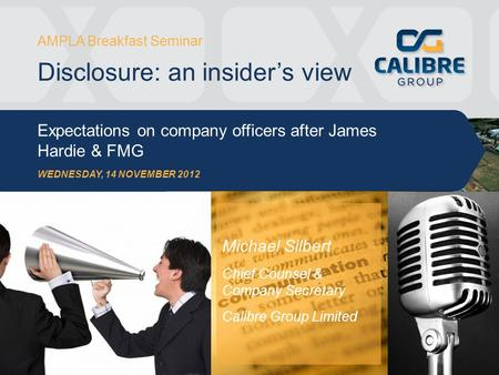 AMPLA Breakfast Seminar Disclosure: an insider's view Expectations on company officers after James Hardie & FMG WEDNESDAY, 14 NOVEMBER 2012 Michael Silbert.