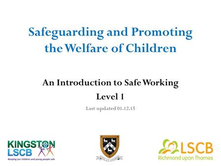 Safeguarding and Promoting the Welfare of Children An Introduction to Safe Working Level 1 Last updated 01.12.15.