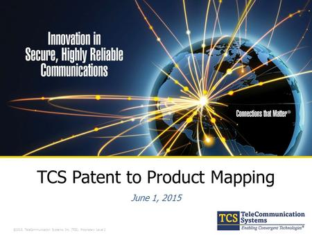 ©2013, TeleCommunication Systems, Inc. (TCS). Proprietary Level 2 TCS Patent to Product Mapping June 1, 2015.