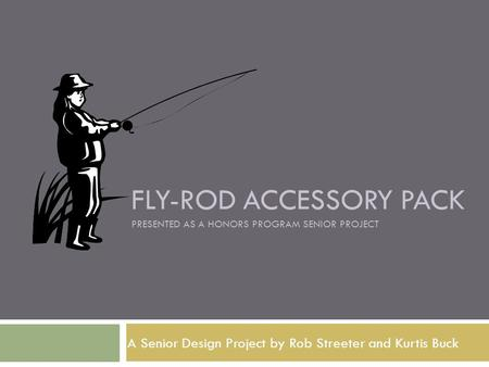 FLY-ROD ACCESSORY PACK PRESENTED AS A HONORS PROGRAM SENIOR PROJECT A Senior Design Project by Rob Streeter and Kurtis Buck.