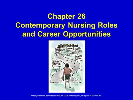 Mosby items and derived items © 2011, 2008 by Mosby Inc., an imprint of Elsevier Inc. Chapter 26 Contemporary Nursing Roles and Career Opportunities.