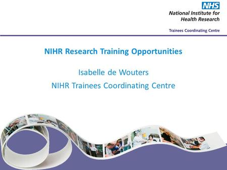 NIHR Trainees Coordinating Centre www.nihrtcc.nhs.uk NIHR Research Training Opportunities Isabelle de Wouters NIHR Trainees Coordinating Centre.