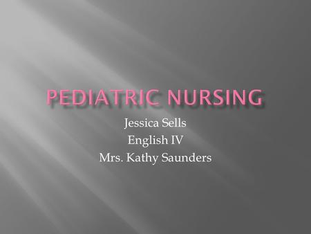 Jessica Sells English IV Mrs. Kathy Saunders.  Brenner's Children's Hospital as a child  Interest in nurses  Interest in the medical field.