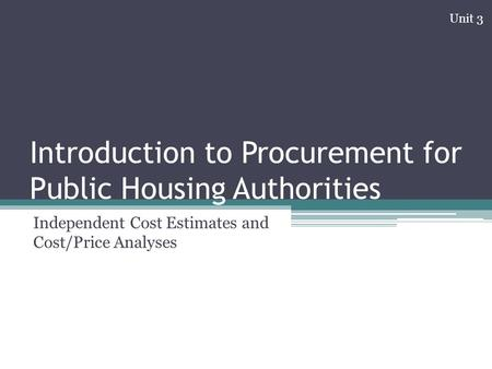 Introduction to Procurement for Public Housing Authorities Independent Cost Estimates and Cost/Price Analyses Unit 3.