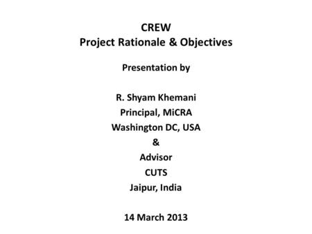 CREW Project Rationale & Objectives Presentation by R. Shyam Khemani Principal, MiCRA Washington DC, USA & Advisor CUTS Jaipur, India 14 March 2013.
