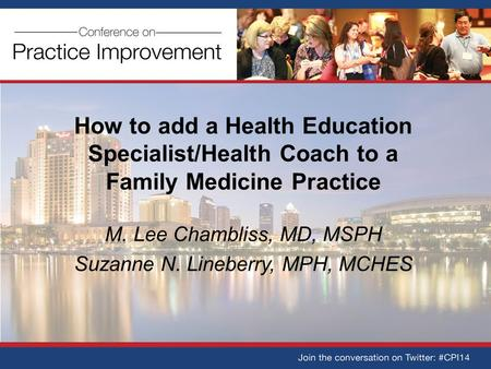 How to add a Health Education Specialist/Health Coach to a Family Medicine Practice M. Lee Chambliss, MD, MSPH Suzanne N. Lineberry, MPH, MCHES.