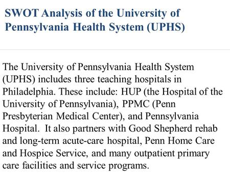 SWOT Analysis of the University of Pennsylvania Health System (UPHS) The University of Pennsylvania Health System (UPHS) includes three teaching hospitals.