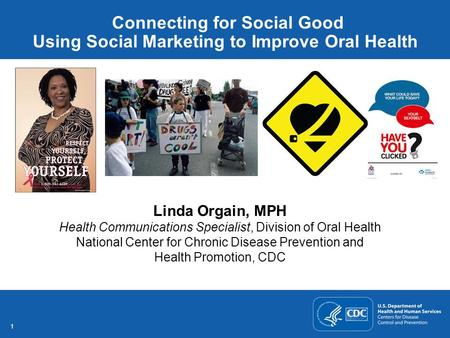 11 Connecting for Social Good Using Social Marketing to Improve Oral Health Linda Orgain, MPH Health Communications Specialist, Division of Oral Health.