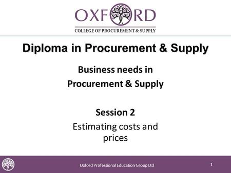 1 Oxford Professional Education Group Ltd 1 Diploma in Procurement & Supply Business needs in Procurement & Supply Session 2 Estimating costs and prices.