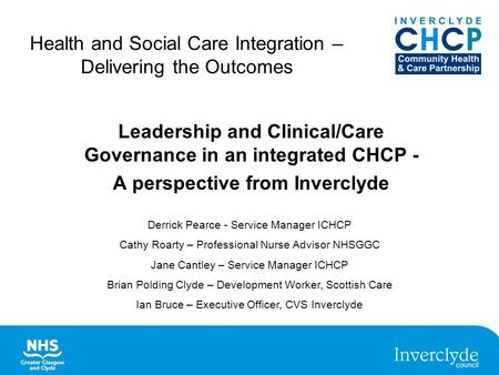 Health and Social Care Integration – Delivering the Outcomes Leadership and Clinical/Care Governance in an integrated CHCP - A perspective from Inverclyde.