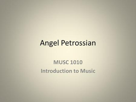 Angel Petrossian MUSC 1010 Introduction to Music.