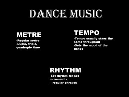 DANCE MUSIC METRE -Regular metre -Duple, triple, quadruple time TEMPO -Tempo usually stays the same throughout -Sets the mood of the dance RHYTHM -Set.