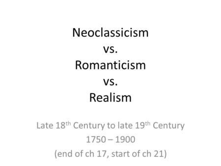 Neoclassicism vs. Romanticism vs. Realism Late 18 th Century to late 19 th Century 1750 – 1900 (end of ch 17, start of ch 21)